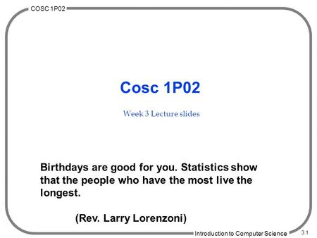 COSC 1P02 Introduction to Computer Science 3.1 Cosc 1P02 Week 3 Lecture slides Birthdays are good for you. Statistics show that the people who have the.