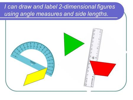 I can draw and label 2-dimensional figures using angle measures and side lengths.