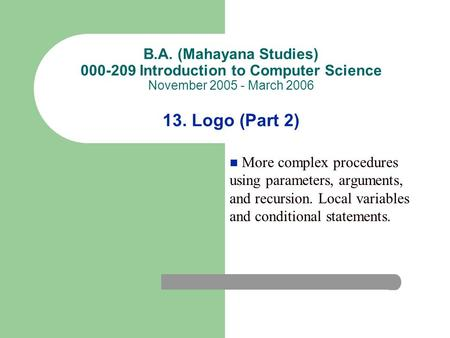 B.A. (Mahayana Studies) 000-209 Introduction to Computer Science November 2005 - March 2006 13. Logo (Part 2) More complex procedures using parameters,