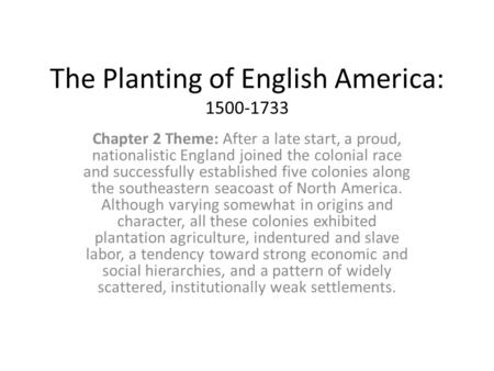 The Planting of English America: 1500-1733 Chapter 2 Theme: After a late start, a proud, nationalistic England joined the colonial race and successfully.