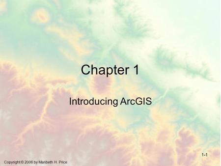 Copyright © 2006 by Maribeth H. Price 1-1 Chapter 1 Introducing ArcGIS.