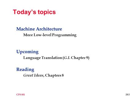 CPS 001 24.1 Today's topics Machine Architecture More Low-level Programming Upcoming Language Translation ( G.I. Chapter 9) Reading Great Ideas, Chapters.