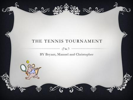 THE TENNIS TOURNAMENT BY Bryant, Manuel and Christopher.