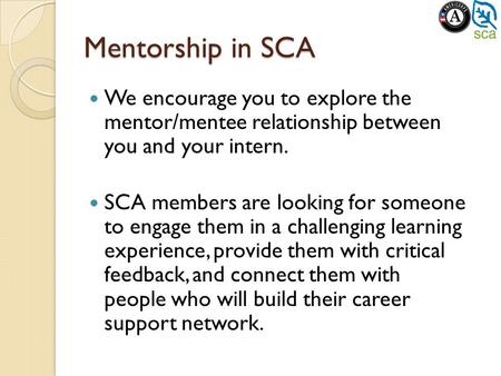 Mentorship in SCA We encourage you to explore the mentor/mentee relationship between you and your intern. SCA members are looking for someone to engage.