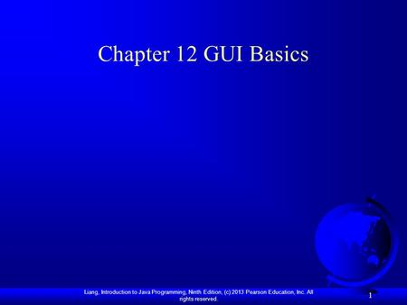 Liang, Introduction to Java Programming, Ninth Edition, (c) 2013 Pearson Education, Inc. All rights reserved. 1 Chapter 12 GUI Basics.
