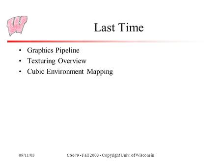 09/11/03CS679 - Fall 2003 - Copyright Univ. of Wisconsin Last Time Graphics Pipeline Texturing Overview Cubic Environment Mapping.