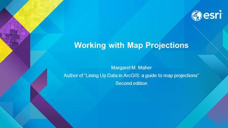"Working with Map Projections Margaret M. Maher Author of ""Lining Up Data in ArcGIS: a guide to map projections"" Second edition."