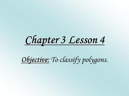Chapter 3 Lesson 4 Objective: Objective: To classify polygons.