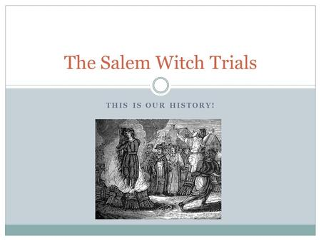 THIS IS OUR HISTORY! The Salem Witch Trials. A Dark Time in History The Salem Witch Trials of 1692 were a dark time in American history. More than 200.