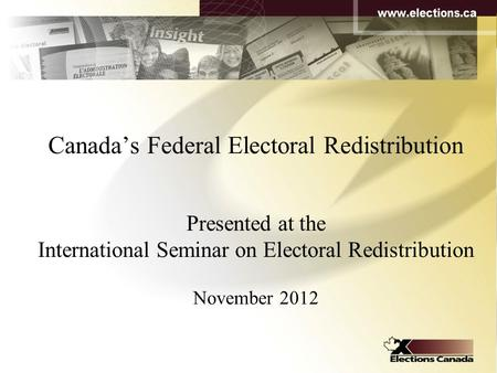 Canada's Federal Electoral Redistribution Presented at the International Seminar on Electoral Redistribution November 2012.