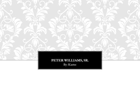 PETER WILLIAMS, SR. By: Karter. A SEXTON OF THE AFRICAN METHODIST EPISCOPAL ZION CHURCH RELIGIOUS LEADER ( A SEXTON IS AN OFFICIAL OF A CHURCH & HAVING.