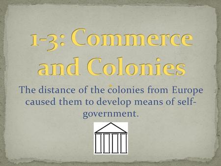 The distance of the colonies from Europe caused them to develop means of self- government.