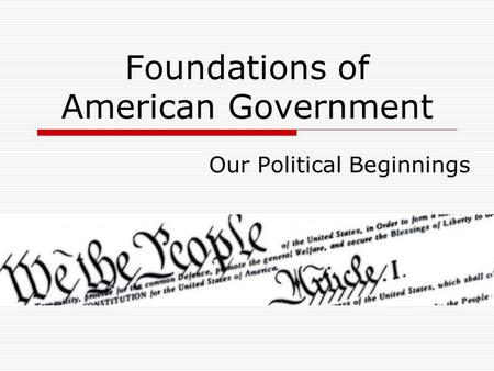Foundations of American Government Our Political Beginnings.