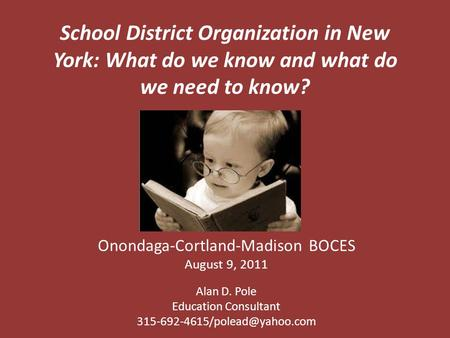 School District Organization in New York: What do we know and what do we need to know? Onondaga-Cortland-Madison BOCES August 9, 2011 Alan D. Pole Education.