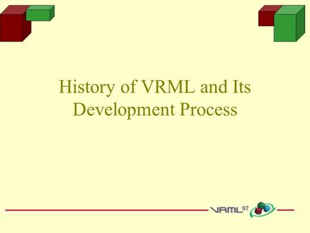 History of VRML and Its Development Process. Learning Objectives Understand the history of VRML Understand the purpose and functions of VRML Learn how.