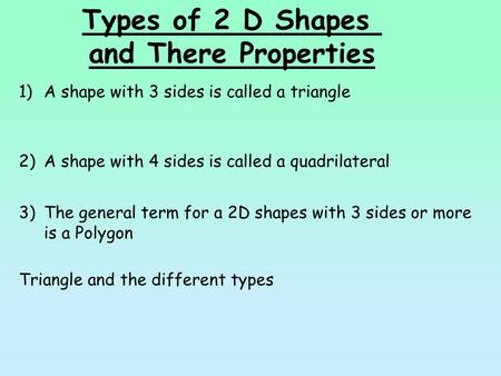 Types of 2 D Shapes and There Properties 1)A shape with 3 sides is called a triangle 2)A shape with 4 sides is called a quadrilateral 3)The general term.