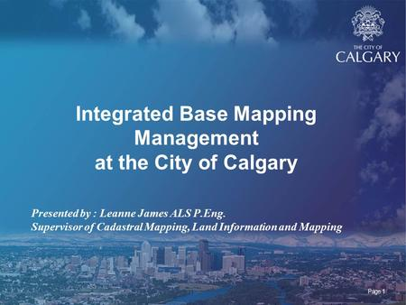 Page 1 Integrated Base Mapping Management at the City of Calgary Presented by : Leanne James ALS P.Eng. Supervisor of Cadastral Mapping, Land Information.