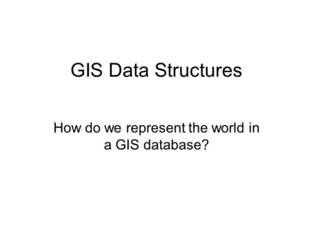 How do we represent the world in a GIS database?