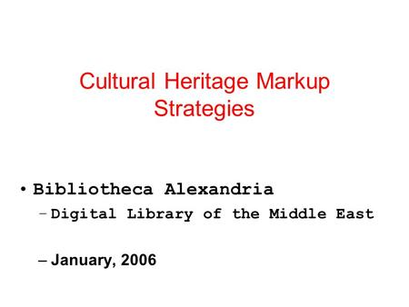 Cultural Heritage Markup Strategies Bibliotheca Alexandria –Digital Library of the Middle East –January, 2006.