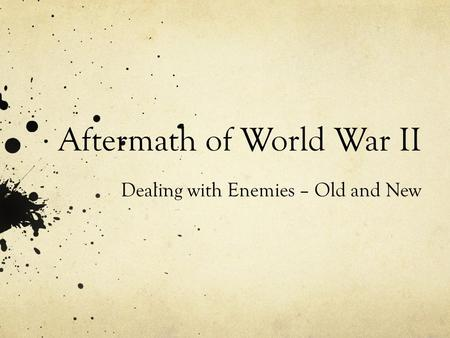 Aftermath of World War II Dealing with Enemies – Old and New.