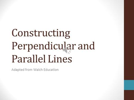 Constructing Perpendicular and Parallel Lines Adapted from Walch Education.