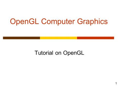 1 OpenGL Computer Graphics Tutorial on OpenGL. 2 Objectives  Development of the OpenGL API  OpenGL Architecture OpenGL as a state machine  Functions.