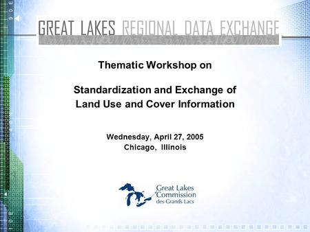 Thematic Workshop on Standardization and Exchange of Land Use and Cover Information Wednesday, April 27, 2005 Chicago, Illinois.