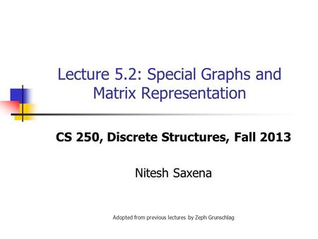 Lecture 5.2: Special Graphs and Matrix Representation CS 250, Discrete Structures, Fall 2013 Nitesh Saxena Adopted from previous lectures by Zeph Grunschlag.