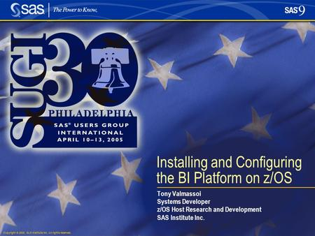 Copyright © 2005, SAS Institute Inc. All rights reserved. Installing and Configuring the BI Platform on z/OS Tony Valmassoi Systems Developer z/OS Host.