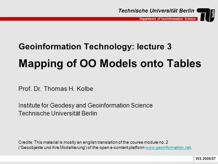 Department of Geoinformation Science Technische Universität Berlin WS 2006/07 Geoinformation Technology: lecture 3 Mapping of OO Models onto Tables Prof.