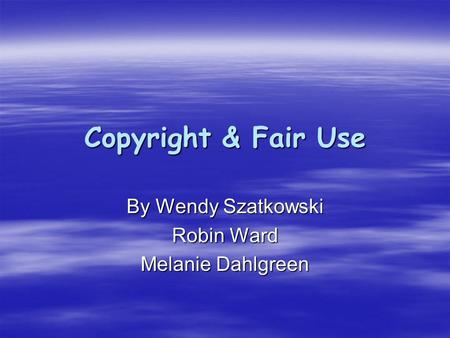 Copyright & Fair Use By Wendy Szatkowski Robin Ward Melanie Dahlgreen.