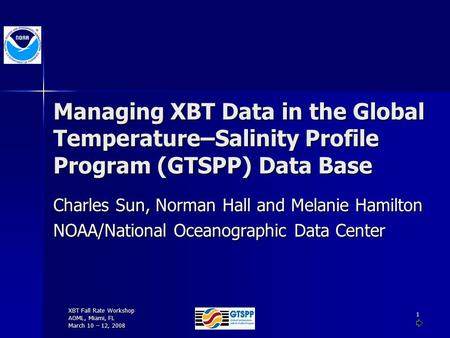 XBT Fall Rate Workshop AOML, Miami, FL March 10 – 12, 2008 1 Managing XBT Data in the Global Temperature–Salinity Profile Program (GTSPP) Data Base Charles.