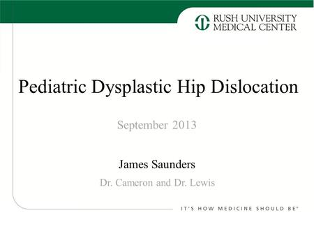 Pediatric Dysplastic Hip Dislocation James Saunders September 2013 Dr. Cameron and Dr. Lewis.