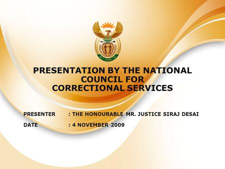 PRESENTATION BY THE NATIONAL COUNCIL FOR CORRECTIONAL SERVICES PRESENTER: THE HONOURABLE MR. JUSTICE SIRAJ DESAI DATE: 4 NOVEMBER 2009.