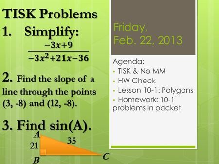 Friday, Feb. 22, 2013 Agenda: TISK & No MM HW Check Lesson 10-1: Polygons Homework: 10-1 problems in packet A B C 35 21.
