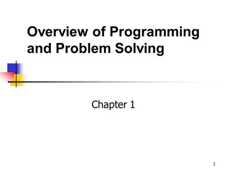 1 Overview of Programming and Problem Solving Chapter 1.