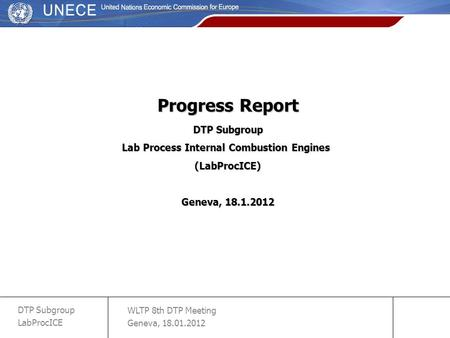 WLTP 8th DTP Meeting Geneva, 18.01.2012 DTP Subgroup LabProcICE slide 1 Progress Report DTP Subgroup Lab Process Internal Combustion Engines (LabProcICE)