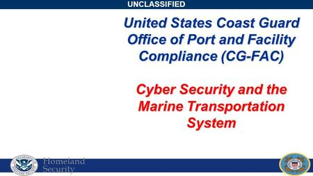 Homeland Security UNCLASSIFIED United States Coast Guard Office of Port and Facility Compliance (CG-FAC) Cyber Security and the Marine Transportation System.