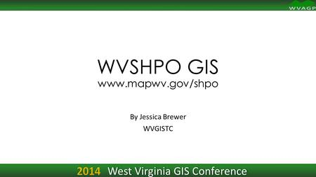 WVSHPO GIS www.mapwv.gov/shpo By Jessica Brewer WVGISTC 2014 West Virginia GIS Conference.