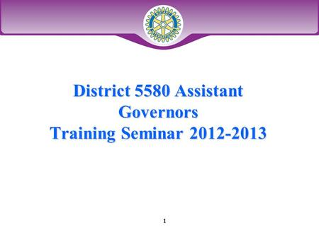 District 5580 Assistant Governors Training Seminar 2012-2013 1.