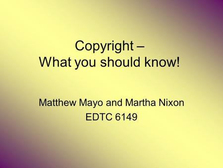 Copyright – What you should know! Matthew Mayo and Martha Nixon EDTC 6149.