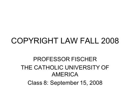 COPYRIGHT LAW FALL 2008 PROFESSOR FISCHER THE CATHOLIC UNIVERSITY OF AMERICA Class 8: September 15, 2008.