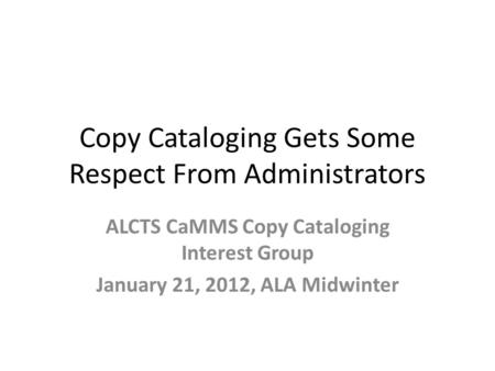 Copy Cataloging Gets Some Respect From Administrators ALCTS CaMMS Copy Cataloging Interest Group January 21, 2012, ALA Midwinter.