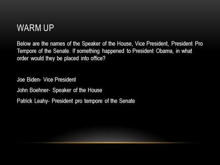 WARM UP Below are the names of the Speaker of the House, Vice President, President Pro Tempore of the Senate. If something happened to President Obama,