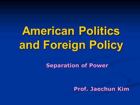 American Politics and Foreign Policy Separation of Power Prof. Jaechun Kim.