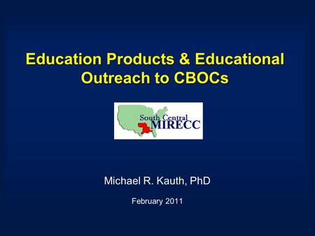 Education Products & Educational Outreach to CBOCs Michael R. Kauth, PhD February 2011.