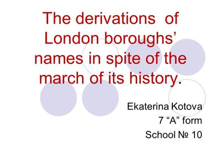"The derivations of London boroughs' names in spite of the march of its history. Ekaterina Kotova 7 ""A"" form School № 10."