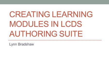 CREATING LEARNING MODULES IN LCDS AUTHORING SUITE Lynn Bradshaw.