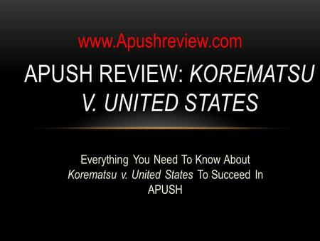 Everything You Need To Know About Korematsu v. United States To Succeed In APUSH APUSH REVIEW: KOREMATSU V. UNITED STATES www.Apushreview.com.