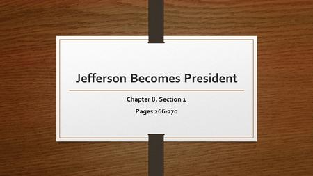 Jefferson Becomes President Chapter 8, Section 1 Pages 266-270.